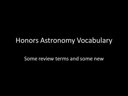 Honors Astronomy Vocabulary Some review terms and some new.