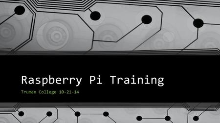 Raspberry Pi Training Truman College 10-21-14. Goals of our Training Today Unbox and boot up the Raspberry Pi (RPi) Learn how to access the desktop graphical.