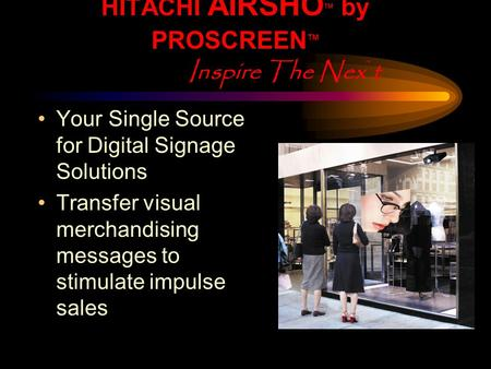 HITACHI AIRSHO TM by PROSCREEN TM Inspire The Nex ` t Your Single Source for Digital Signage Solutions Transfer visual merchandising messages to stimulate.