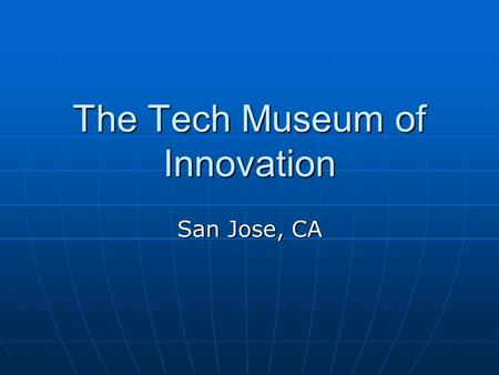 The Tech Museum of Innovation San Jose, CA. The Tech $113M facility - Opened Oct 1998 $113M facility - Opened Oct 1998 132,000 sq. ft. – three levels.