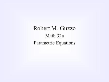 Robert M. Guzzo Math 32a Parametric Equations. We're used to expressing curves in terms of functions of the form, f(x)=y. What happens if the curve is.