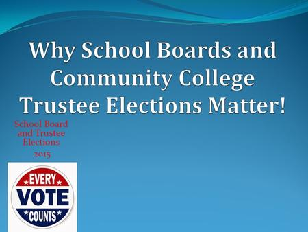 School Board and Trustee Elections 2015. School Board and Trustee Elections 2015 To improve our lives To make every public school great for every student.
