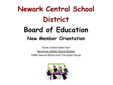 Newark Central School District Board of Education New Member Orientation Some content taken from Becoming a Better Board Member NSBA Second Edition and.