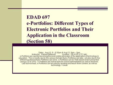 EDAD 697 e-Portfolios: Different Types of Electronic Portfolios and Their Application in the Classroom (Section 58) Dates: Aug 12, 6 – 9:30pm & Aug 13,