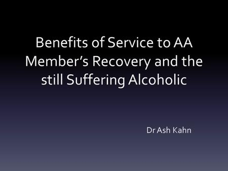 Benefits of Service to AA Member's Recovery and the still Suffering Alcoholic Dr Ash Kahn.