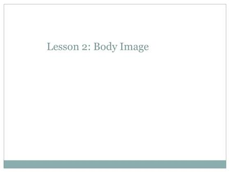 Lesson 2: Body Image. Discussion If we don't like the way we look – what are all the different things we can do to change our appearance? Make a list.