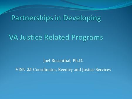 Joel Rosenthal, Ph.D. VISN 21 Coordinator, Reentry and Justice Services.