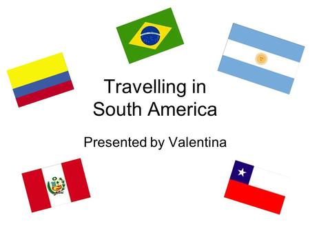 Travelling in South America Presented by Valentina.