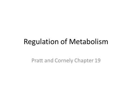 Regulation of Metabolism Pratt and Cornely Chapter 19.