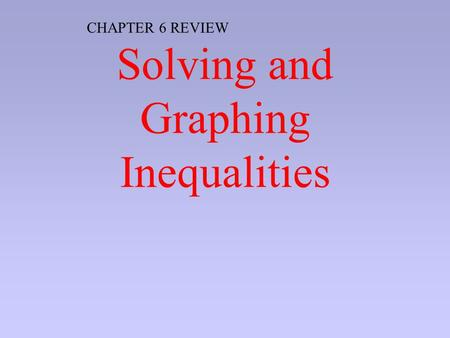 Solving and Graphing Inequalities CHAPTER 6 REVIEW.