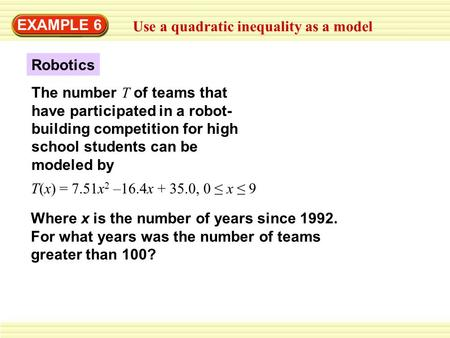 EXAMPLE 6 Use a quadratic inequality as a model The number T of teams that have participated in a robot- building competition for high school students.