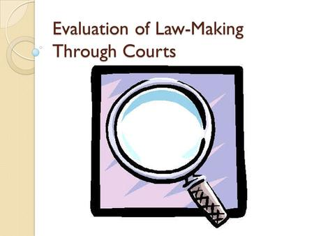 Evaluation of Law-Making Through Courts. Evaluation The main role of the courts is to resolve disputes. Precedent develops as judges reach decisions in.