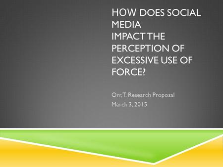 HOW DOES SOCIAL MEDIA IMPACT THE PERCEPTION OF EXCESSIVE USE OF FORCE? Orr, T. Research Proposal March 3, 2015.
