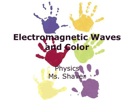 Electromagnetic Waves and Color Physics Ms. Shaver.