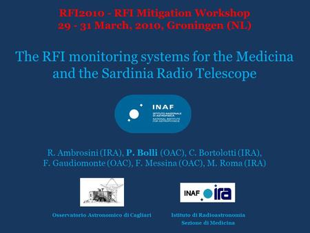 RFI2010 - RFI Mitigation Workshop 29 - 31 March, 2010, Groningen (NL) The RFI monitoring systems for the Medicina and the Sardinia Radio Telescope R. Ambrosini.