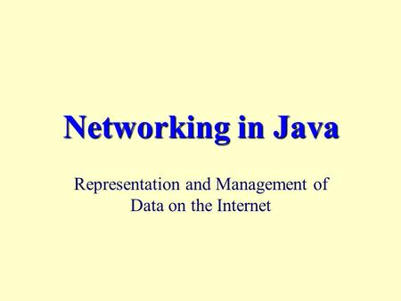 Networking in Java Representation and Management of Data on the Internet.
