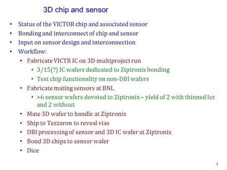 3D chip and sensor Status of the VICTOR chip and associated sensor Bonding and interconnect of chip and sensor Input on sensor design and interconnection.