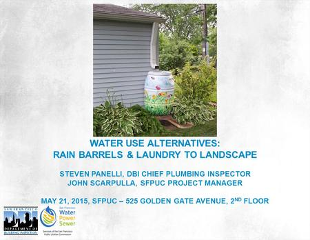 WATER USE ALTERNATIVES: RAIN BARRELS & LAUNDRY TO LANDSCAPE STEVEN PANELLI, DBI CHIEF PLUMBING INSPECTOR JOHN SCARPULLA, SFPUC PROJECT MANAGER MAY 21,