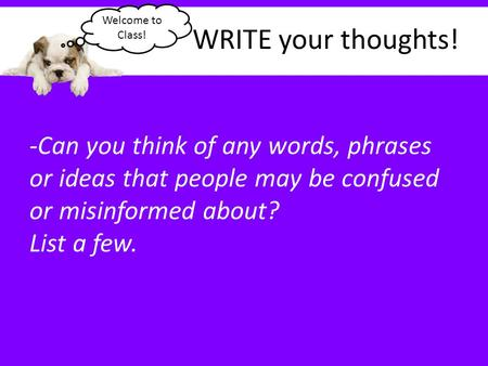 WRITE your thoughts! -Can you think of any words, phrases or ideas that people may be confused or misinformed about? List a few. Welcome to Class!