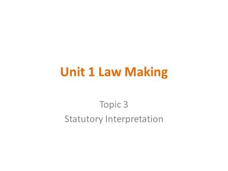 Unit 1 Law Making Topic 3 Statutory Interpretation.