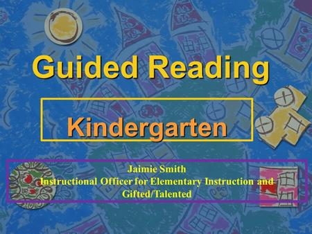 Guided Reading Kindergarten Jaimie Smith Instructional Officer for Elementary Instruction and Gifted/Talented.
