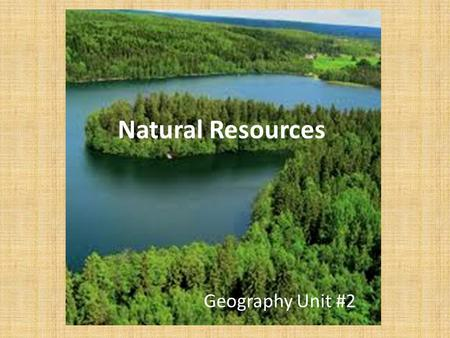 Natural Resources Geography Unit #2. Natural Resource Definition: a material found in nature that has usefulness and economic value, such as trees, water,