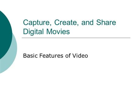 Capture, Create, and Share Digital Movies Basic Features of Video.