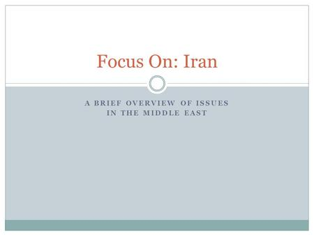 A BRIEF OVERVIEW OF ISSUES IN THE MIDDLE EAST Focus On: Iran.