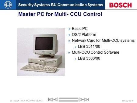 Security Systems BU Communication Systems ST/SEU-CO 1 DCN MCCU PO OS2PC 09.12.2004 Master PC for Multi- CCU Control  Basic PC  OS/2 Platform  Network.
