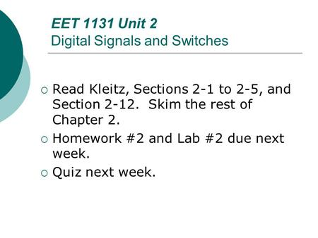 EET 1131 Unit 2 Digital Signals and Switches  Read Kleitz, Sections 2-1 to 2-5, and Section 2-12. Skim the rest of Chapter 2.  Homework #2 and Lab #2.