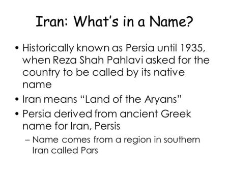 Iran: What's in a Name? Historically known as Persia until 1935, when Reza Shah Pahlavi asked for the country to be called by its native name Iran means.