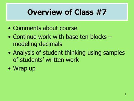 1 Overview of Class #7 Comments about course Continue work with base ten blocks – modeling decimals Analysis of student thinking using samples of students'