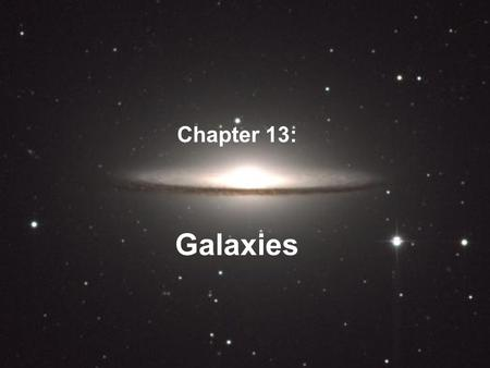 Galaxies Chapter 13:. Galaxies Contain a few thousand to tens of billions of stars, Large variety of shapes and sizes Star systems like our Milky Way.