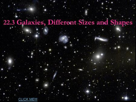 22.3 Galaxies, Different Sizes and Shapes CLICK ME!!!