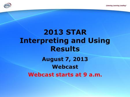 2013 STAR Interpreting and Using Results August 7, 2013 Webcast Webcast starts at 9 a.m.