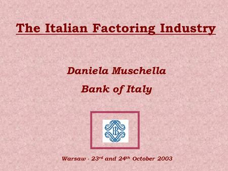 The Italian Factoring Industry Daniela Muschella Bank of Italy Warsaw - 23 rd and 24 th October 2003.