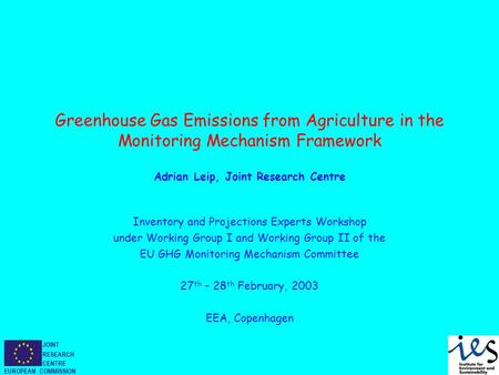 JOINT RESEARCH CENTRE EUROPEAN COMMISSION Greenhouse Gas Emissions from Agriculture in the Monitoring Mechanism Framework Adrian Leip, Joint Research Centre.