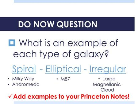 DO NOW QUESTION  What is an example of each type of galaxy? Spiral- Elliptical - Irregular Milky Way Andromeda M87 Large Magnellanic Cloud Add examples.