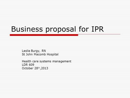 Business proposal for IPR Leslie Burgy, RN St John Macomb Hospital Health care systems management LDR 609 October 28 th,2013.