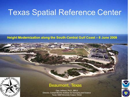 Texas Spatial Reference Center Gary Jeffress, Ph.D., RPLS Director, Conrad Blucher Institute for Surveying and Science Texas A&M University-Corpus Christi.