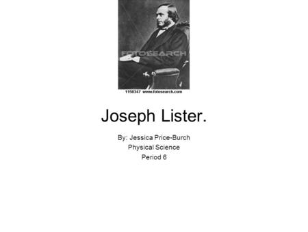 Joseph Lister. By: Jessica Price-Burch Physical Science Period 6.