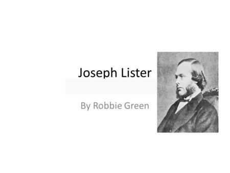 Joseph Lister By Robbie Green. Birth and Death Born April fifth 1827 Died 2-10-1912 at the age of 84.