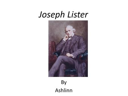 Joseph Lister By Ashlinn. Personal Profile Joseph was born in 1827 Joseph Lister was a surgeon who came up with new ways of cleaning pricables. Joseph.