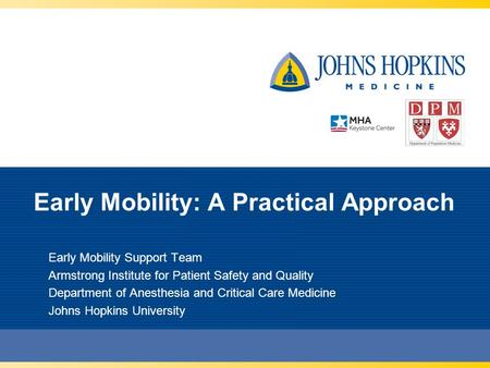 Early Mobility: A Practical Approach Early Mobility Support Team Armstrong Institute for Patient Safety and Quality Department of Anesthesia and Critical.