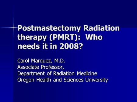 Postmastectomy Radiation therapy (PMRT): Who needs it in 2008? Carol Marquez, M.D. Associate Professor, Department of Radiation Medicine Oregon Health.