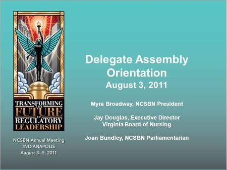 Delegate Assembly Orientation August 3, 2011 Myra Broadway, NCSBN President Jay Douglas, Executive Director Virginia Board of Nursing Joan Bundley, NCSBN.