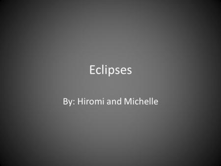 Eclipses By: Hiromi and Michelle. Eclipse Types Solar Lunar.