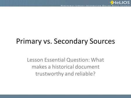 Primary vs. Secondary Sources Lesson Essential Question: What makes a historical document trustworthy and reliable?