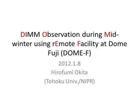 DIMM Observation during Mid- winter using rEmote Facility at Dome Fuji (DOME-F) 2012.1.8 Hirofumi Okita (Tohoku Univ./NIPR)