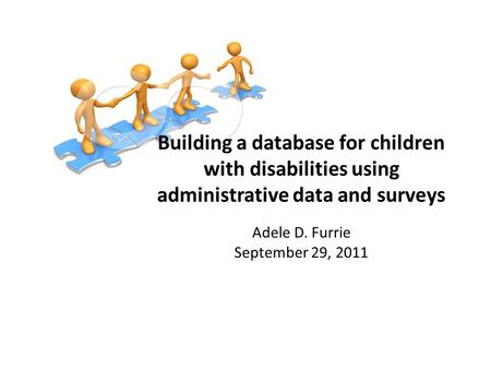 Building a database for children with disabilities using administrative data and surveys Adele D. Furrie September 29, 2011.